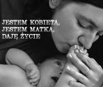 Jestem kobietą, jestem matką, daję życie