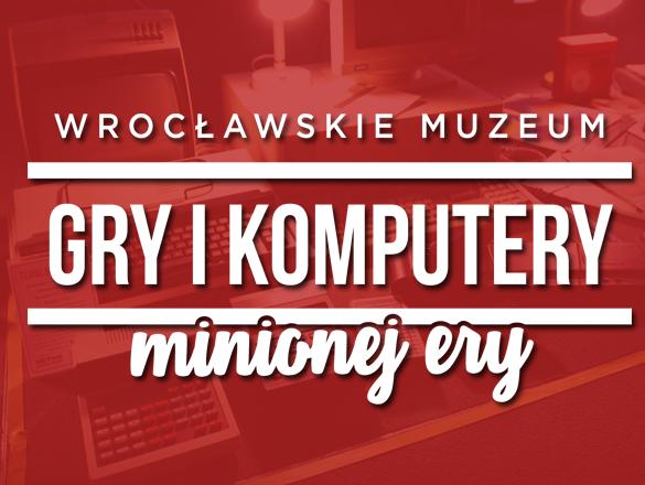 {Wrocławskie Muzeum Gry i Komputery Minionej Ery